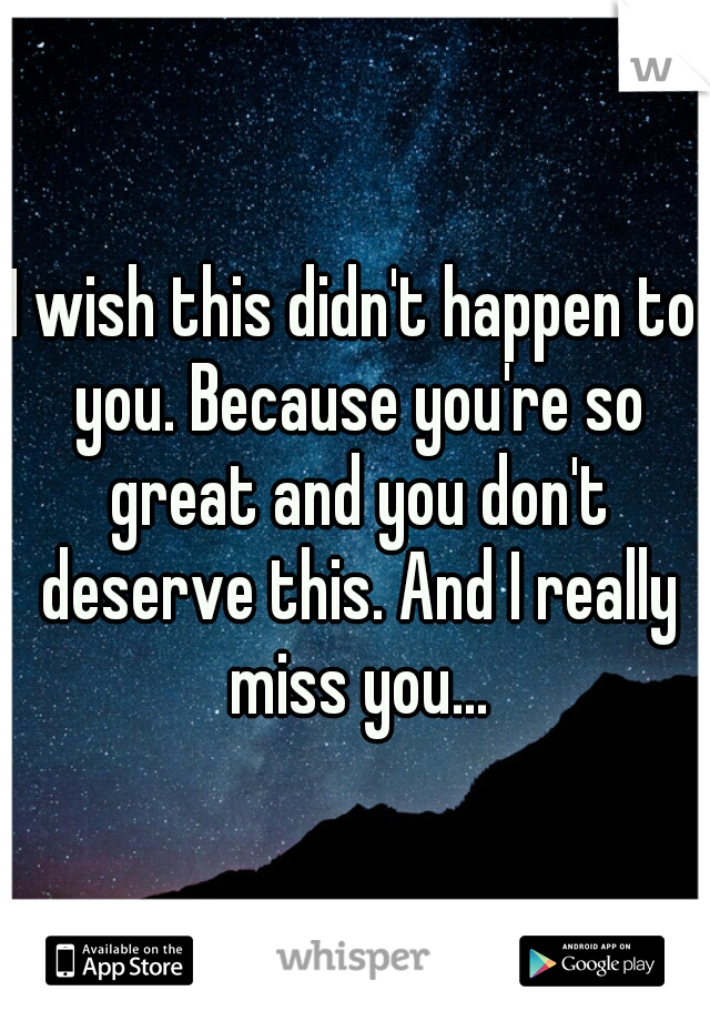 I wish this didn't happen to you. Because you're so great and you don't deserve this. And I really miss you...