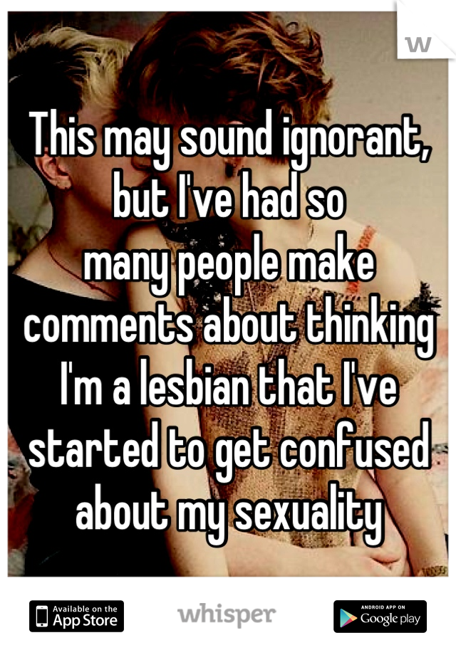 This may sound ignorant, but I've had so many people make comments about thinking I'm a lesbian that I've started to get confused about my sexuality