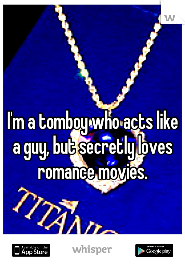 I'm a tomboy who acts like a guy, but secretly loves romance movies.