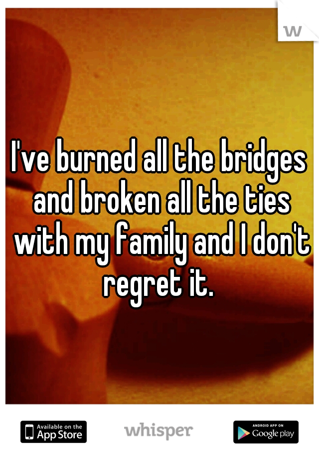 I've burned all the bridges and broken all the ties with my family and I don't regret it.