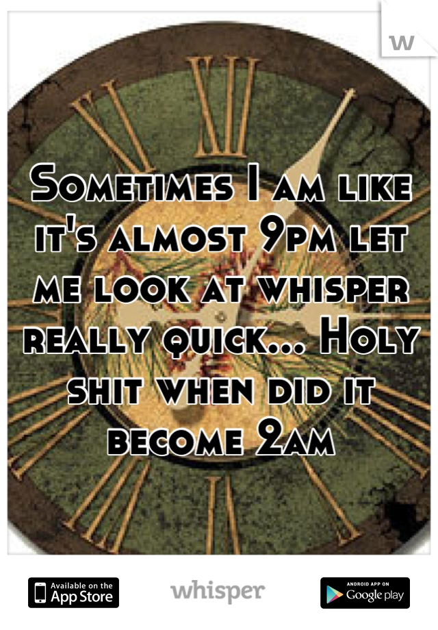 Sometimes I am like it's almost 9pm let me look at whisper really quick... Holy shit when did it become 2am