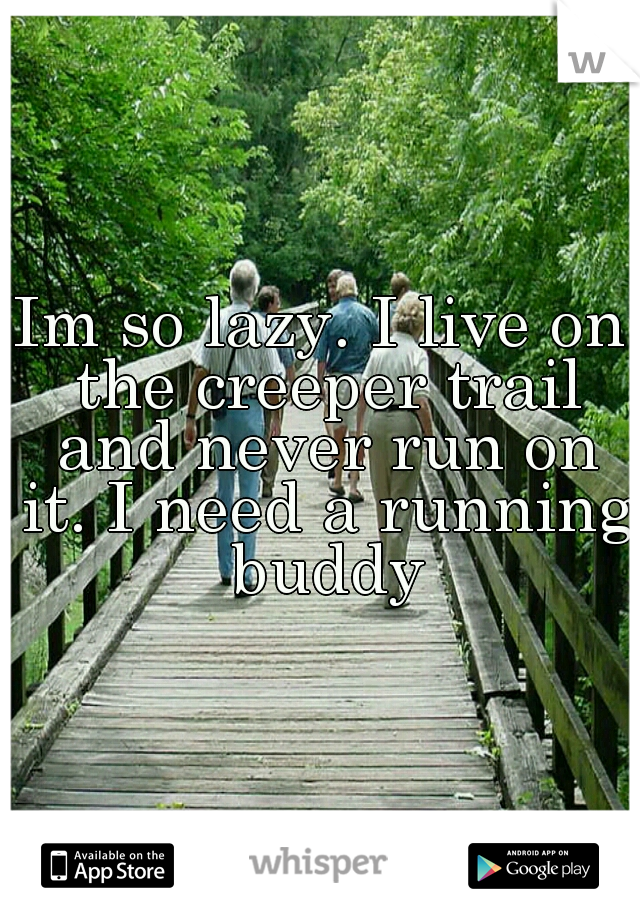 Im so lazy. I live on the creeper trail and never run on it. I need a running buddy