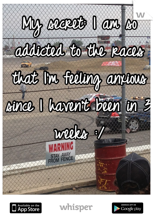 My secret: I am so addicted to the races that I'm feeling anxious since I haven't been in 3 weeks :/