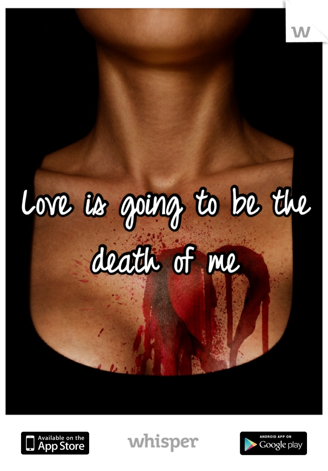 Love is going to be the death of me