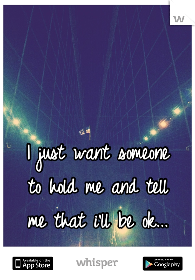 I just want someone to hold me and tell me that i'll be ok...