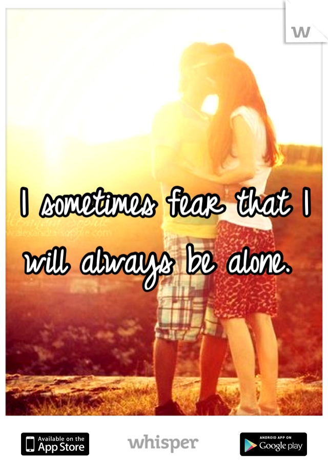 I sometimes fear that I will always be alone.