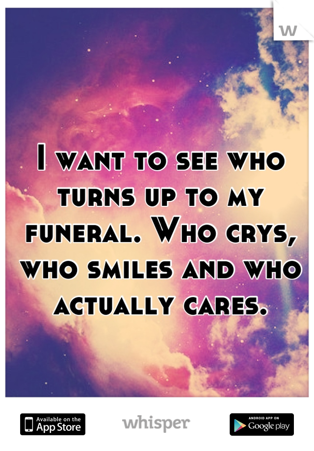 I want to see who turns up to my funeral. Who crys, who smiles and who actually cares.