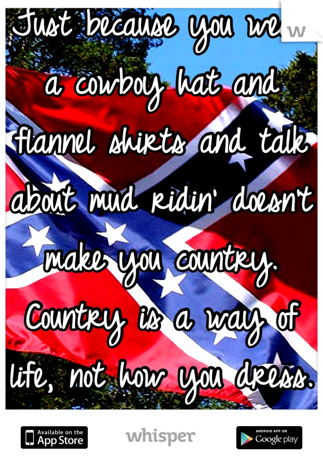 Just because you wear a cowboy hat and flannel shirts and talk about mud ridin' doesn't make you country. Country is a way of life, not how you dress. Fuck the fakes