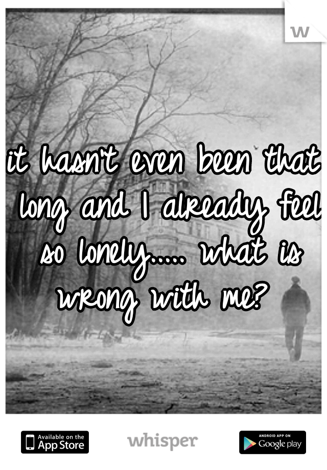 it hasn't even been that long and I already feel so lonely..... what is wrong with me?