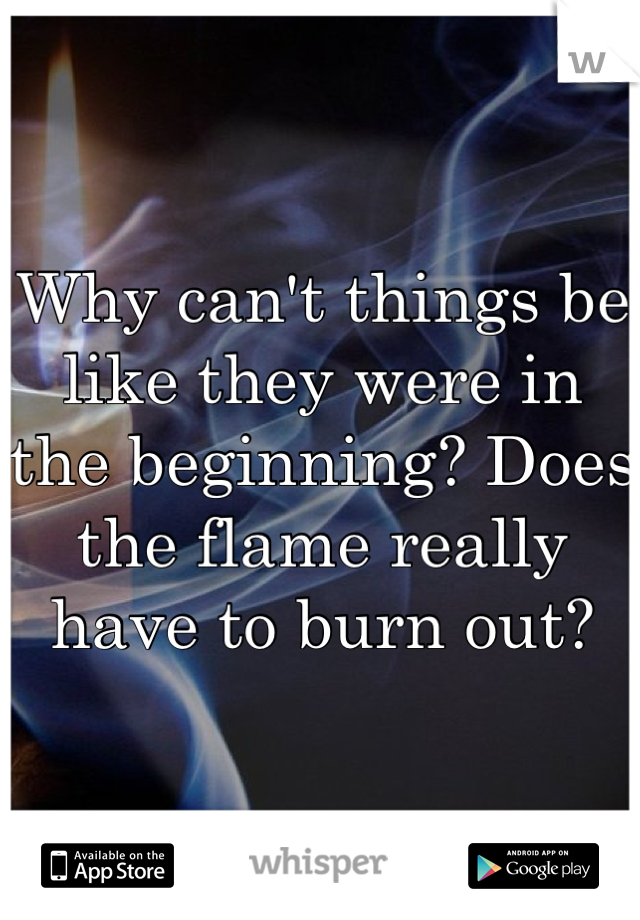 Why can't things be like they were in the beginning? Does the flame really have to burn out?