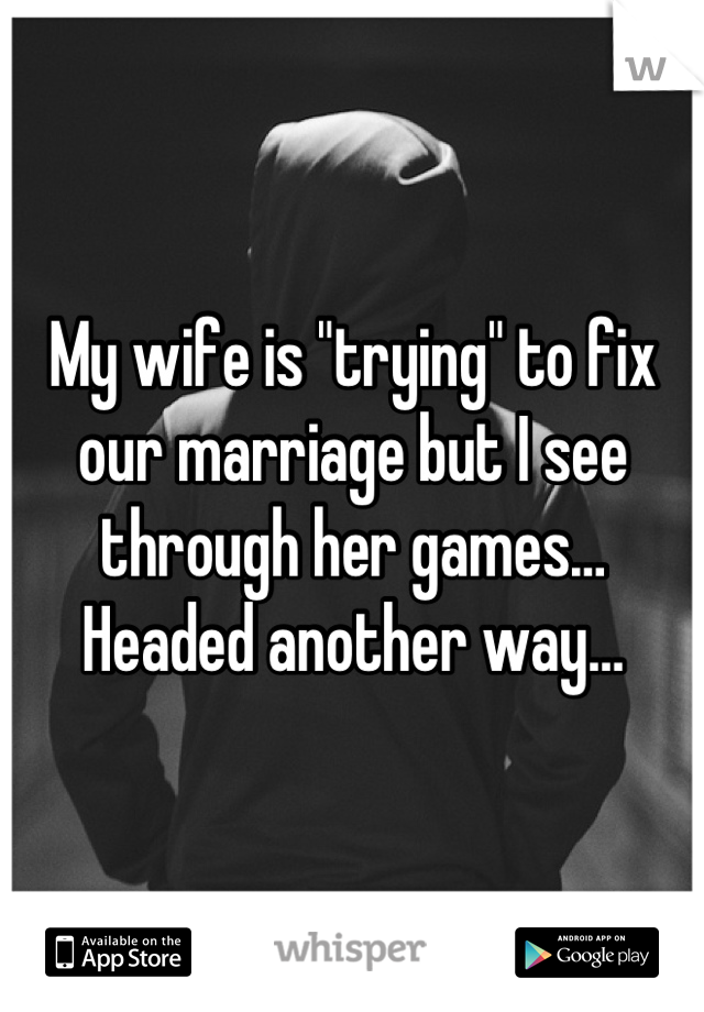 "My wife is ""trying"" to fix our marriage but I see through her games… Headed another way…"