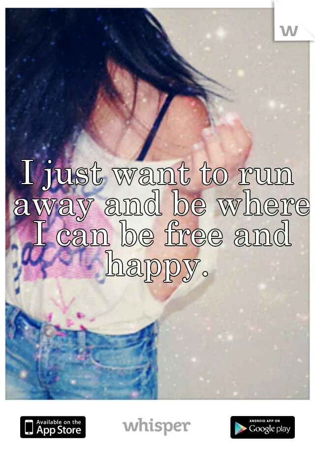 I just want to run away and be where I can be free and happy.