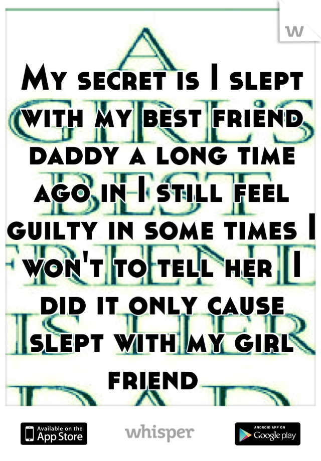 My secret is I slept with my best friend daddy a long time ago in I still feel guilty in some times I won't to tell her  I did it only cause slept with my girl friend