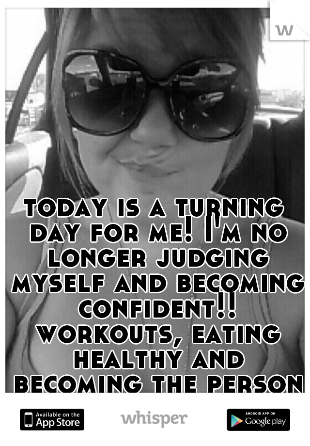 today is a turning day for me! I'm no longer judging myself and becoming confident!! workouts, eating healthy and becoming the person I want to be. no more doubt's