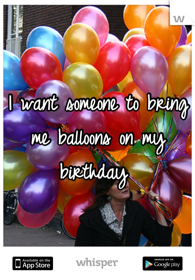 I want someone to bring me balloons on my birthday