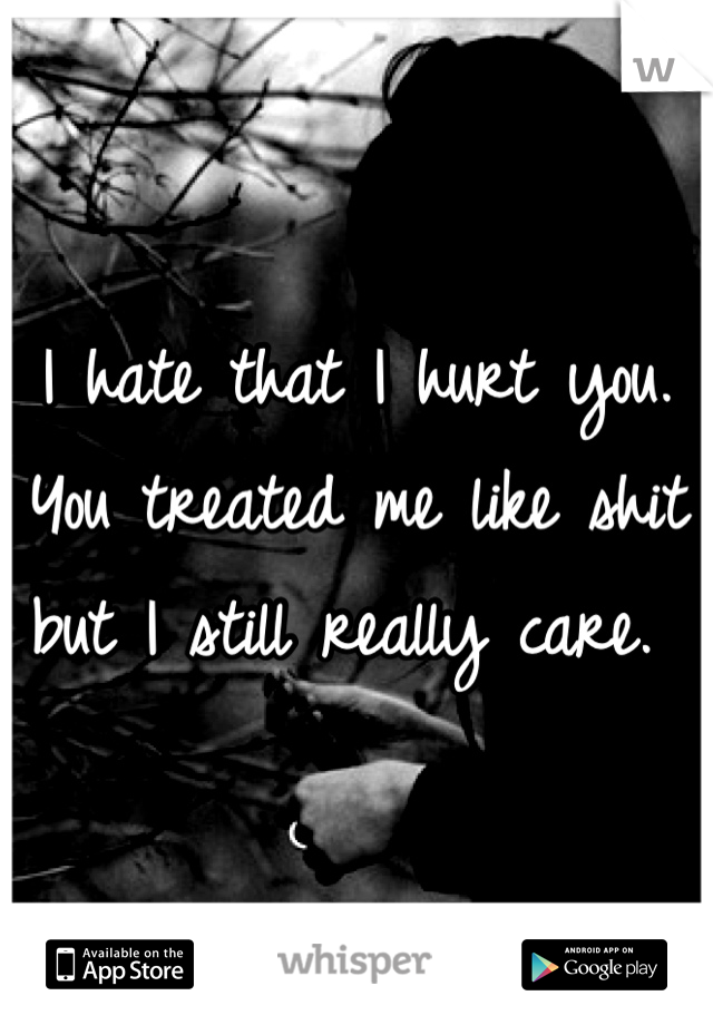 I hate that I hurt you. You treated me like shit but I still really care.