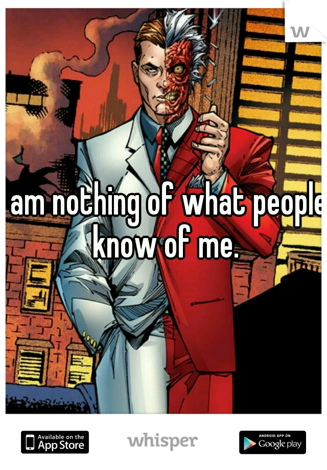 I am nothing of what people know of me.