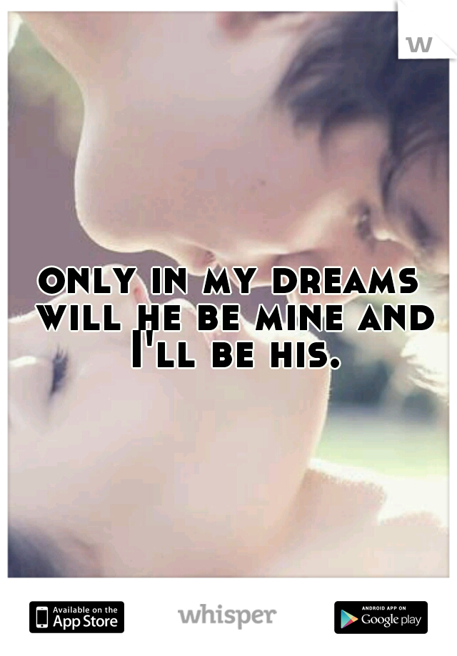 only in my dreams will he be mine and I'll be his.