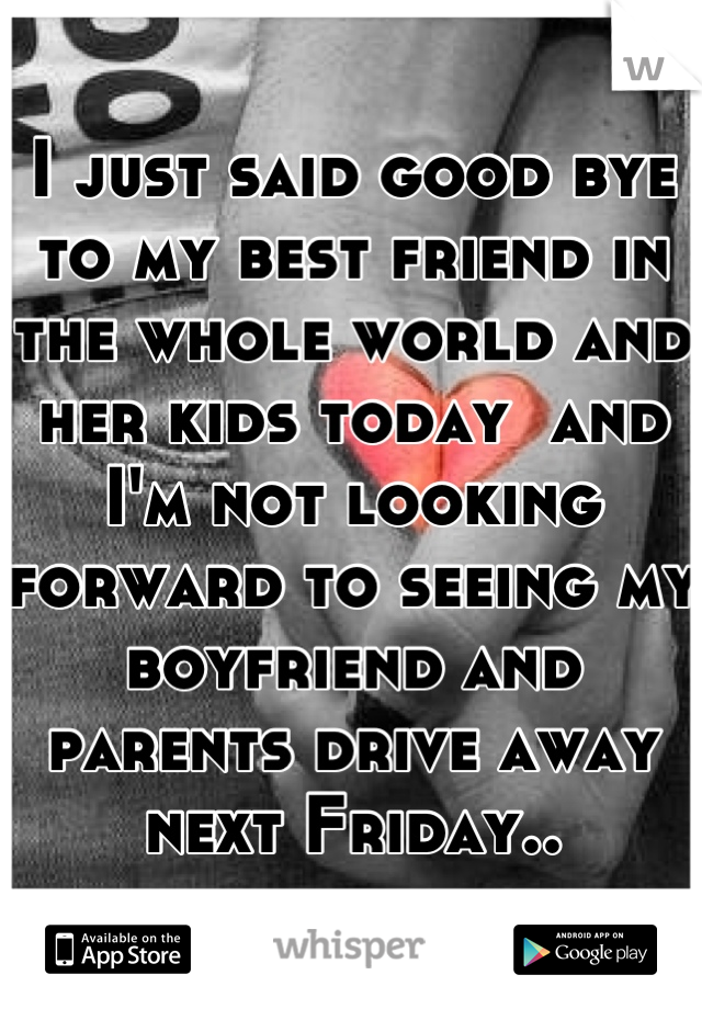 a5243e915 I just said good bye to my best friend in the whole world and her kids ...