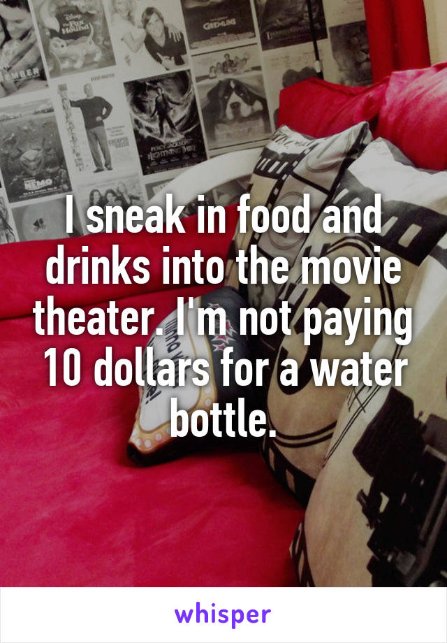 I sneak in food and drinks into the movie theater. I'm not paying 10 dollars for a water bottle.
