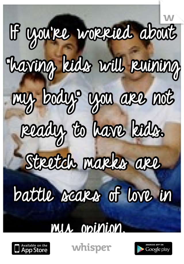 """If you're worried about """"having kids will ruining my body"""" you are not ready to have kids. Stretch marks are battle scars of love in my opinion."""