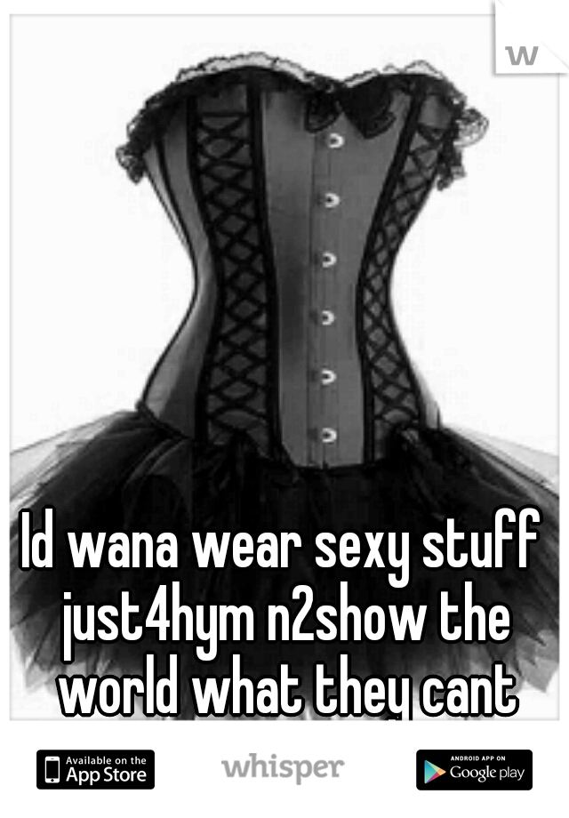 Id wana wear sexy stuff just4hym n2show the world what they cant have