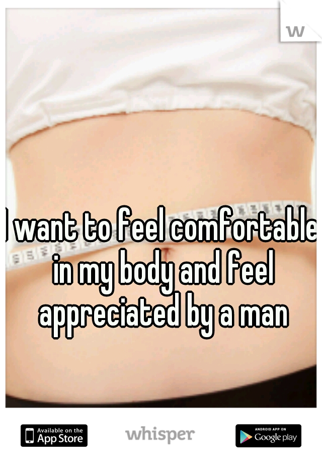 I want to feel comfortable in my body and feel appreciated by a man