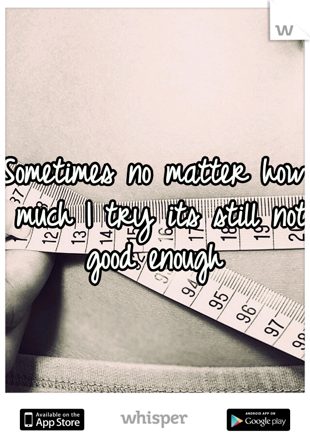 Sometimes no matter how much I try its still not good enough
