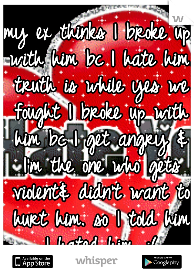 my ex thinks I broke up with him bc I hate him. truth is while yes we fought I broke up with him bc I get angry & I'm the one who gets violent& didn't want to hurt him. so I told him I hated him. :(