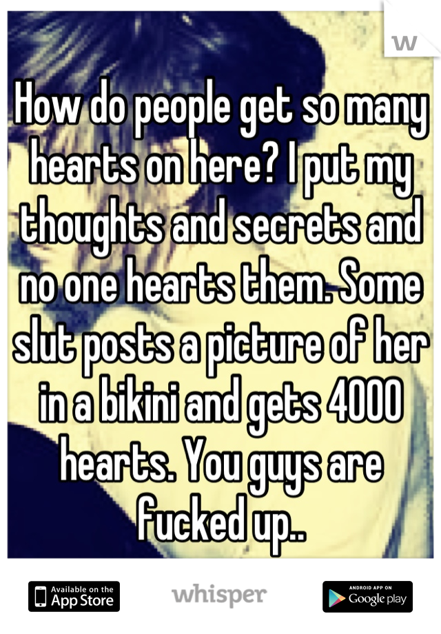How do people get so many hearts on here? I put my thoughts and secrets and no one hearts them. Some slut posts a picture of her in a bikini and gets 4000 hearts. You guys are fucked up..