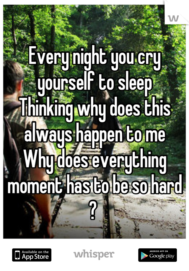 Every night you cry yourself to sleep Thinking why does this always happen to me Why does everything moment has to be so hard ?