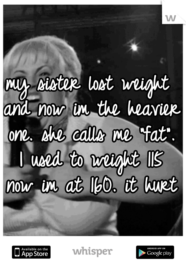 """my sister lost weight and now im the heavier one. she calls me """"fat"""". I used to weight 115 now im at 160. it hurts"""