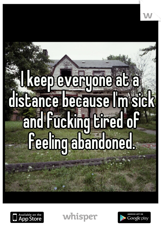 I keep everyone at a distance because I'm sick and fucking tired of feeling abandoned.