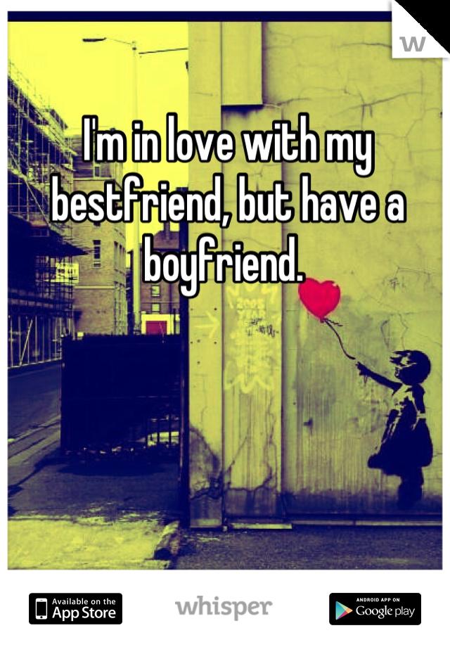 I'm in love with my bestfriend, but have a boyfriend.