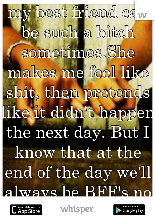 my best friend can be such a bitch sometimes.She makes me feel like shit, then pretends like it didn't happen the next day. But I know that at the end of the day we'll always be BFF's no matter what.