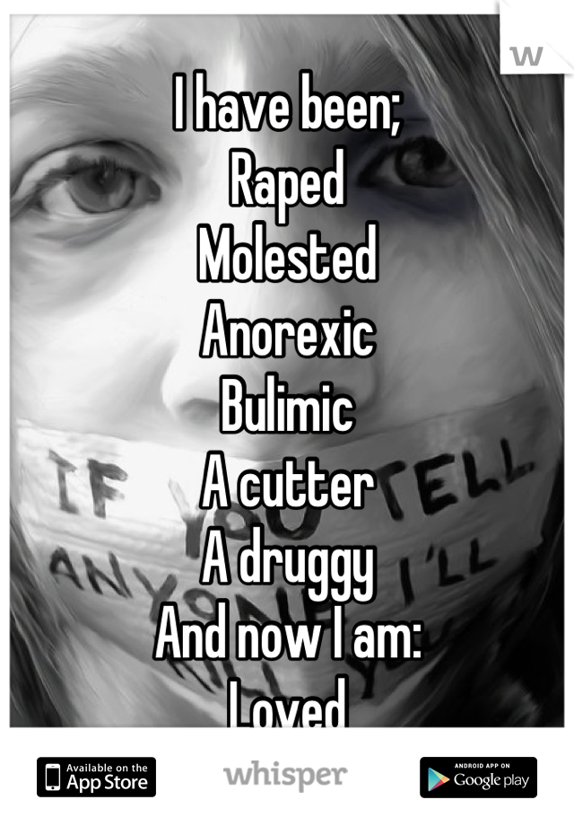 I have been; Raped Molested Anorexic  Bulimic  A cutter A druggy  And now I am: Loved