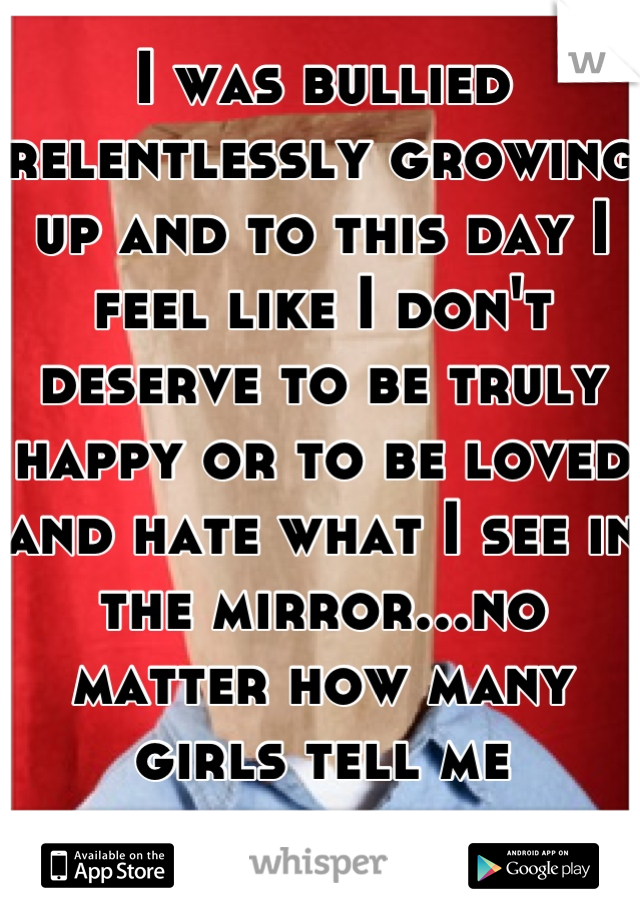 I was bullied relentlessly growing up and to this day I feel like I don't deserve to be truly happy or to be loved and hate what I see in the mirror...no matter how many girls tell me different.