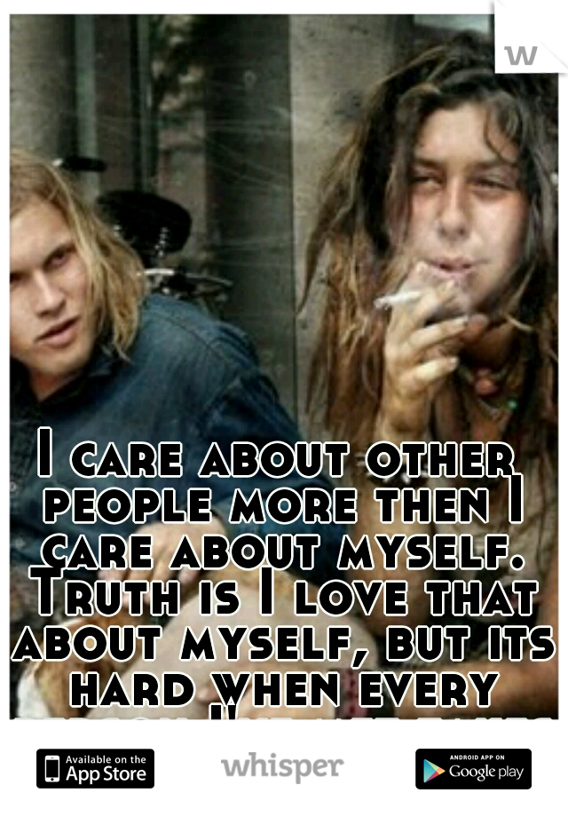I care about other people more then I care about myself. Truth is I love that about myself, but its hard when every person I've met takes advantage of that