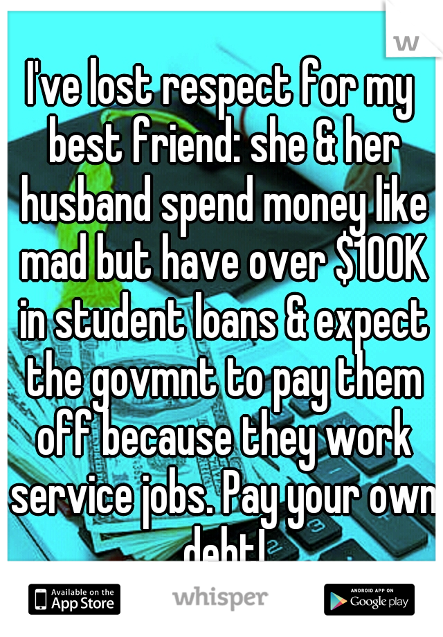 I've lost respect for my best friend: she & her husband spend money like mad but have over $100K in student loans & expect the govmnt to pay them off because they work service jobs. Pay your own debt!