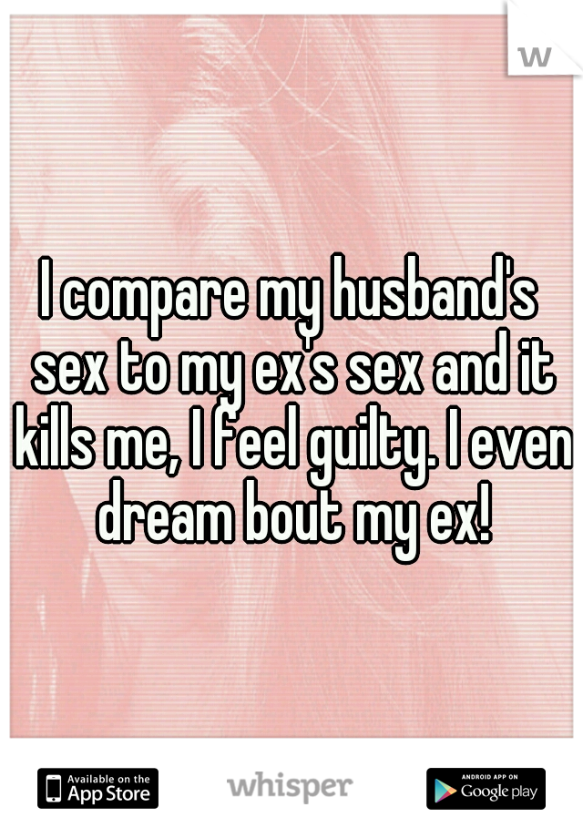 I compare my husband's sex to my ex's sex and it kills me, I feel guilty. I even dream bout my ex!