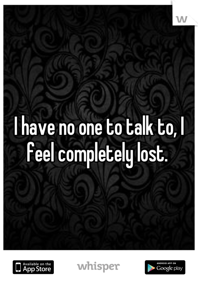 I have no one to talk to, I feel completely lost.