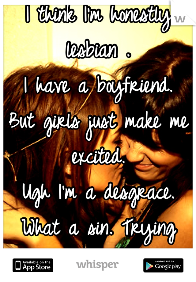 I think I'm honestly lesbian . I have a boyfriend. But girls just make me excited. Ugh I'm a desgrace.  What a sin. Trying hard to fight it.