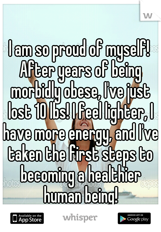 I am so proud of myself! After years of being morbidly obese, I've just lost 10 lbs! I feel lighter, I have more energy, and I've taken the first steps to becoming a healthier human being!