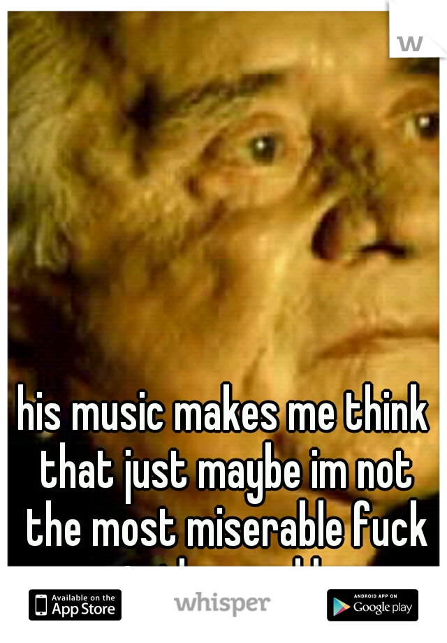his music makes me think that just maybe im not the most miserable fuck in the world