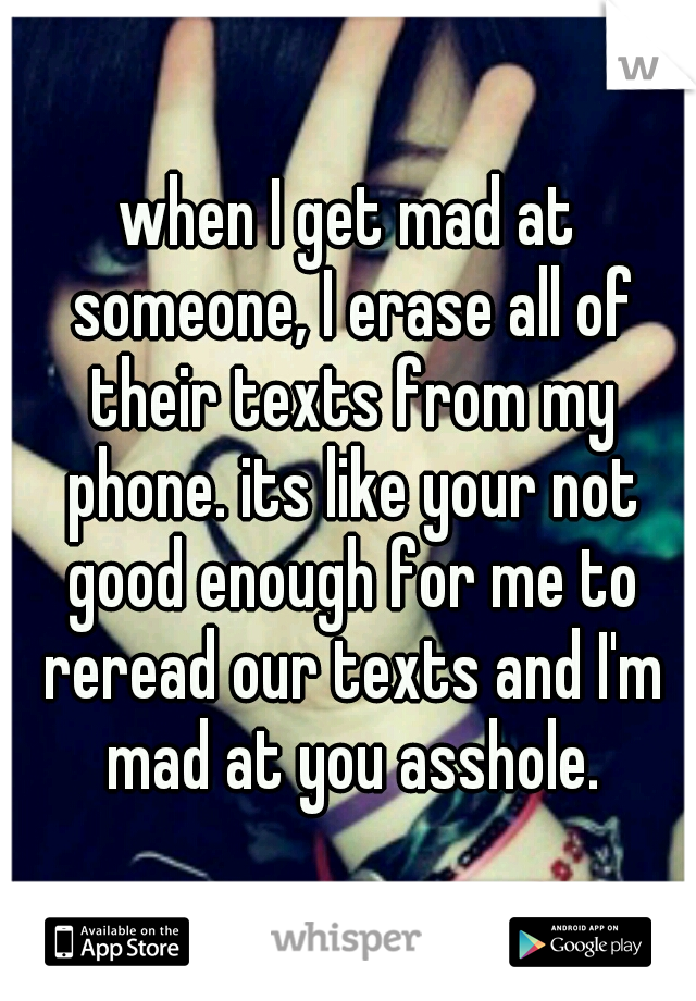 when I get mad at someone, I erase all of their texts from my phone. its like your not good enough for me to reread our texts and I'm mad at you asshole.