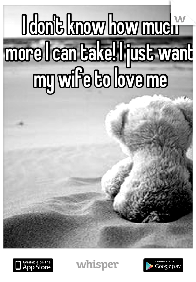 I don't know how much more I can take! I just want my wife to love me