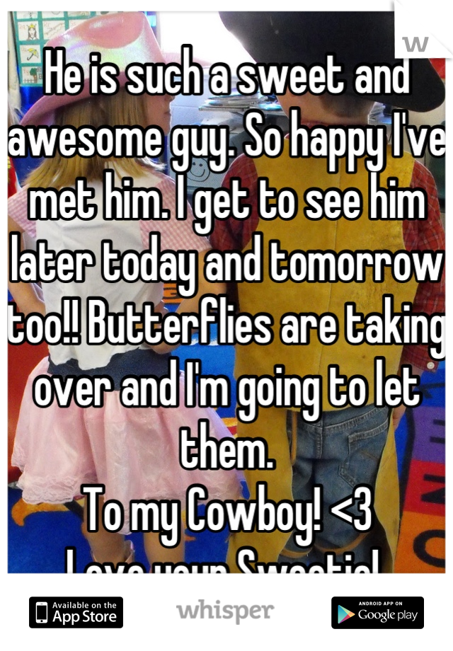 He is such a sweet and awesome guy. So happy I've met him. I get to see him later today and tomorrow too!! Butterflies are taking over and I'm going to let them.  To my Cowboy! <3 Love your Sweetie!
