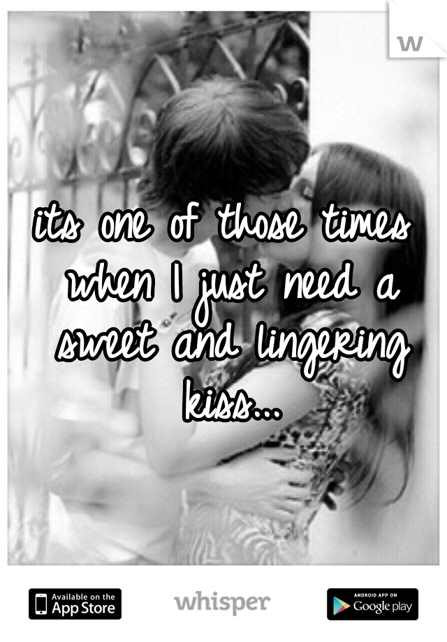 its one of those times when I just need a sweet and lingering kiss...