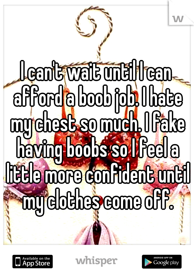 I can't wait until I can afford a boob job. I hate my chest so much. I fake having boobs so I feel a little more confident until my clothes come off.