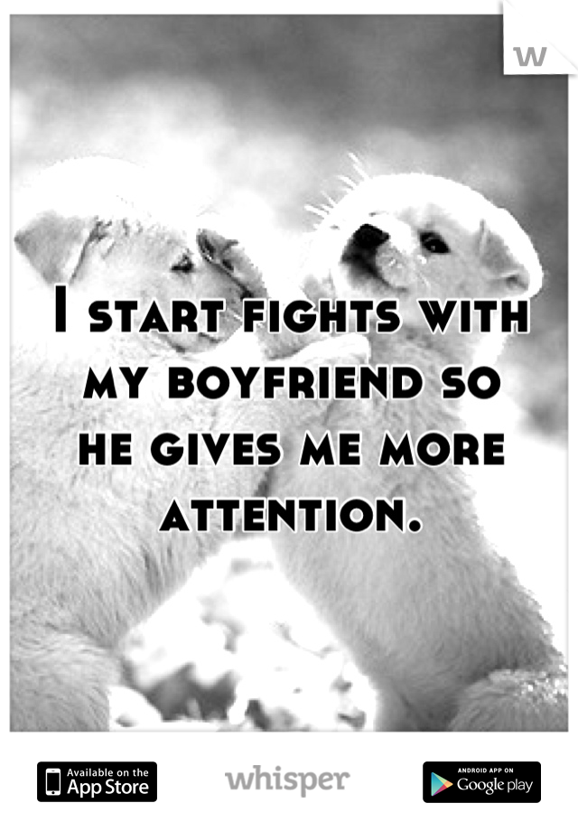 I start fights with my boyfriend so he gives me more attention.